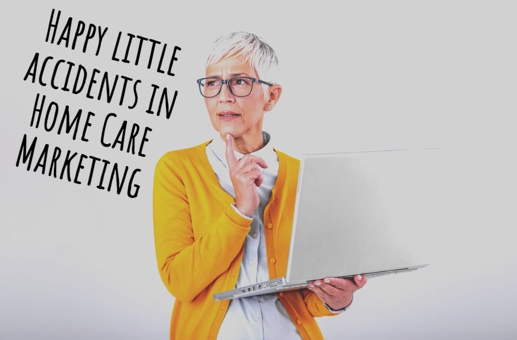 Happy Little Accidents in Home Care Marketing