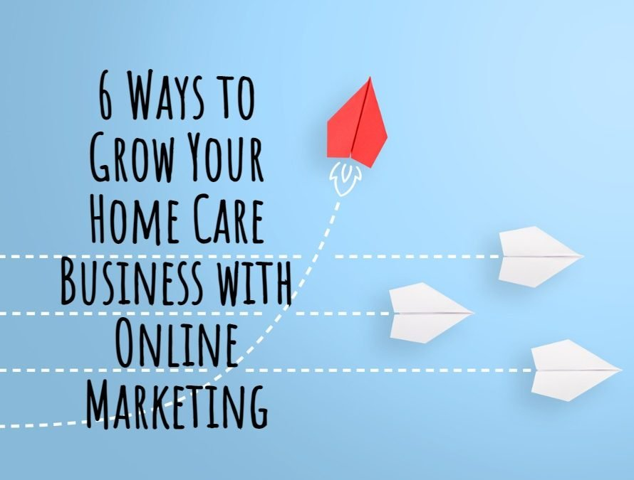 6 Ways to Grow Your Home Care Business with Online Marketing